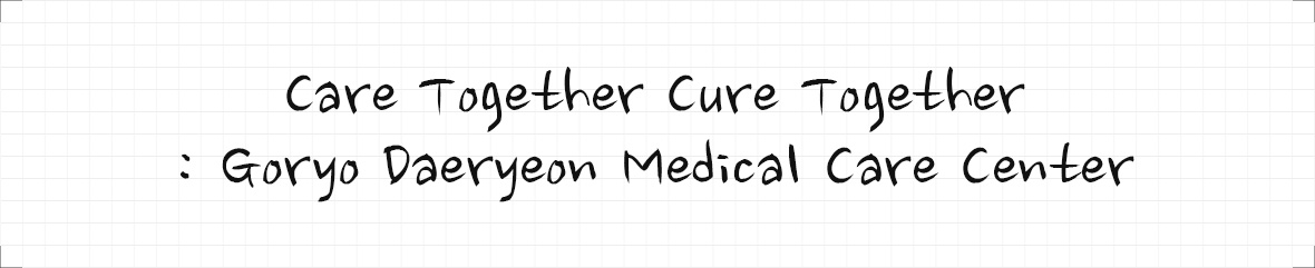 Care Together Cure Together : Goryo Daeryeon Medical Care Center